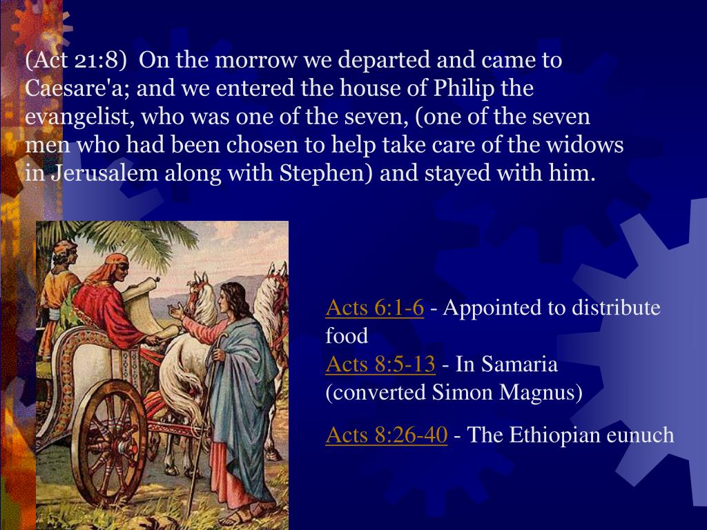 (Act 21:8)  On the morrow we departed and came to Caesare'a; and we entered the house of Philip the evangelist, who was one of the seven, (one of the seven men who had been chosen to help take care of the widows in Jerusalem along with Stephen)