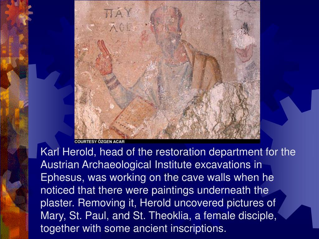 Karl Herold, head of the restoration department for the Austrian Archaeological Institute excavations in Ephesus, was working on the cave walls when he noticed that there were paintings underneath the plaster. Removing it, Herold uncovered pictures of Mary, St. Paul, and St. Theoklia, a female disciple, together with some ancient inscriptions.