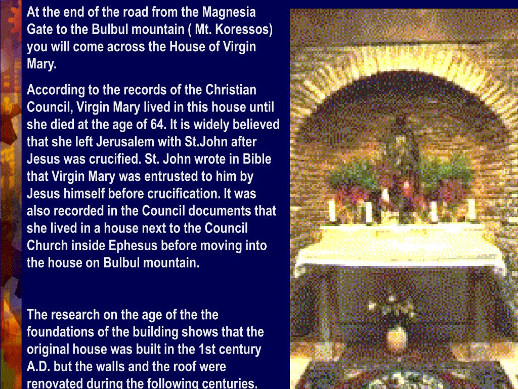 At the end of the road from the Magnesia Gate to the Bulbul mountain ( Mt. Koressos) you will come across the House of Virgin Mary.