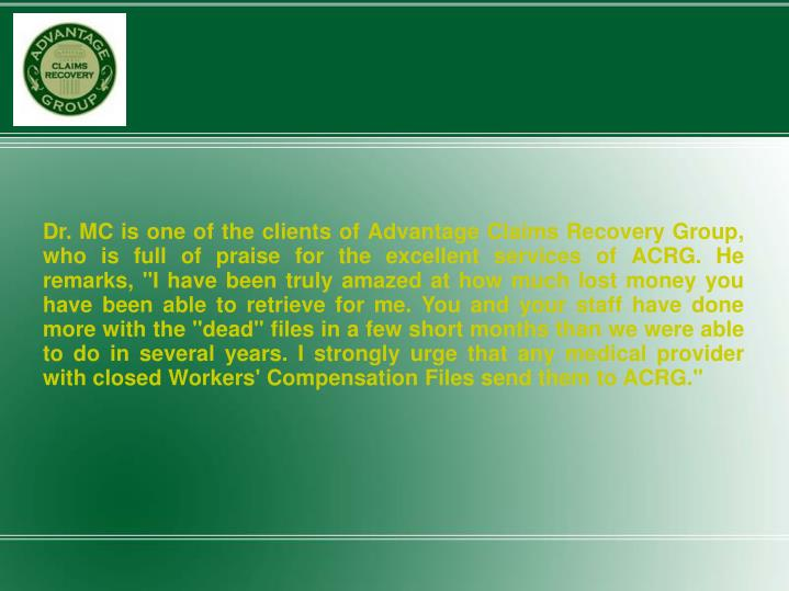 "Dr. MC is one of the clients of Advantage Claims Recovery Group, who is full of praise for the excellent services of ACRG. He remarks, ""I have been truly amazed at how much lost money you have been able to retrieve for me. You and your staff have done more with the ""dead"" files in a few short months than we were able to do in several years. I strongly urge that any medical provider with closed Workers' Compensation Files send them to ACRG."""