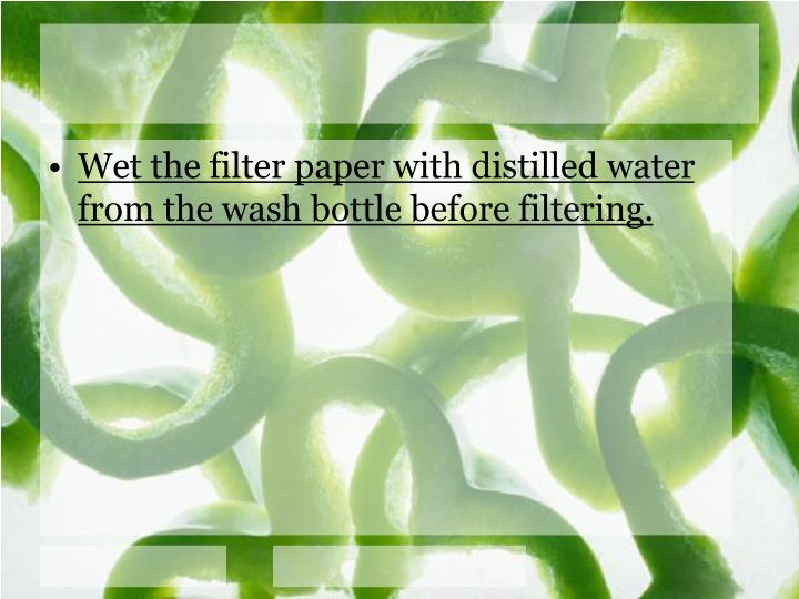 Wet the filter paper with distilled water from the wash bottle before filtering.