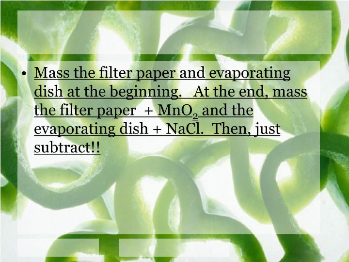 Mass the filter paper and evaporating dish at the beginning.   At the end, mass the filter paper  + MnO