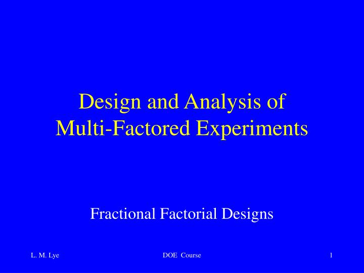 Design and analysis of multi factored experiments