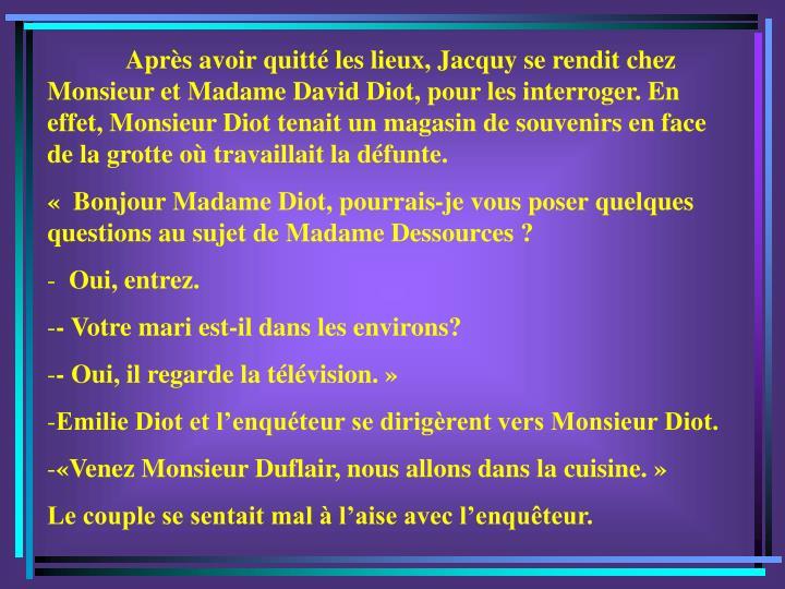 Après avoir quitté les lieux, Jacquy se rendit chez Monsieur et Madame David Diot, pour les interroger. En effet, Monsieur Diot tenait un magasin de souvenirs en face de la grotte où travaillait la défunte.