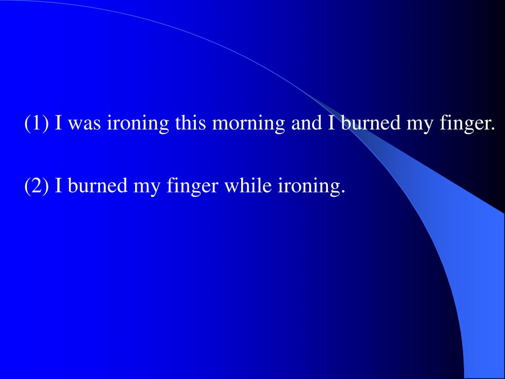 (1) I was ironing this morning and I burned my finger.