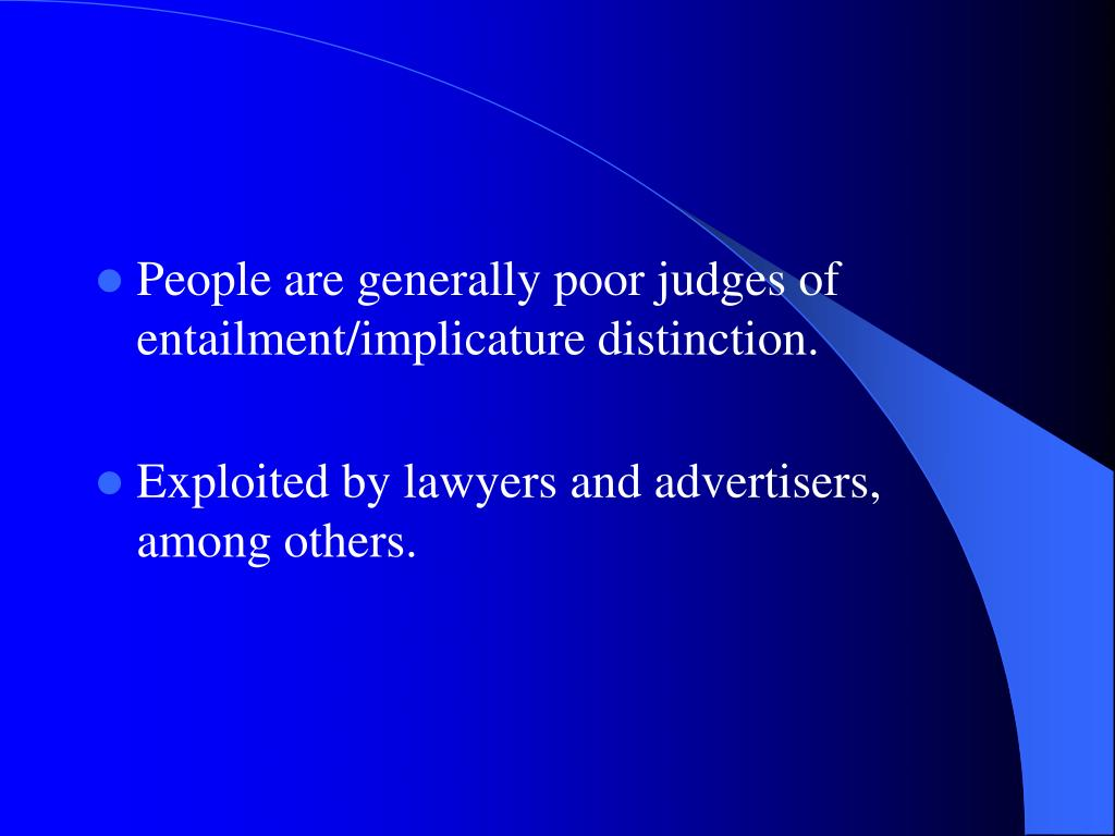 People are generally poor judges of entailment/implicature distinction.