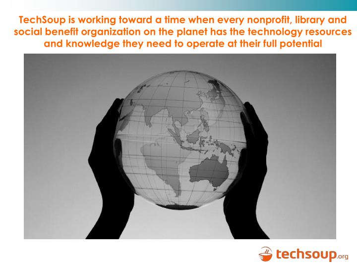 TechSoup is working toward a time when every nonprofit, library and social benefit organization on the planet has the technology resources and knowledge they need to operate at their full potential