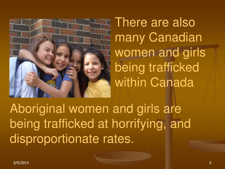 There are also many Canadian women and girls being trafficked within Canada