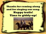 thanks for coming along and for singing our song happy trails time to giddy up