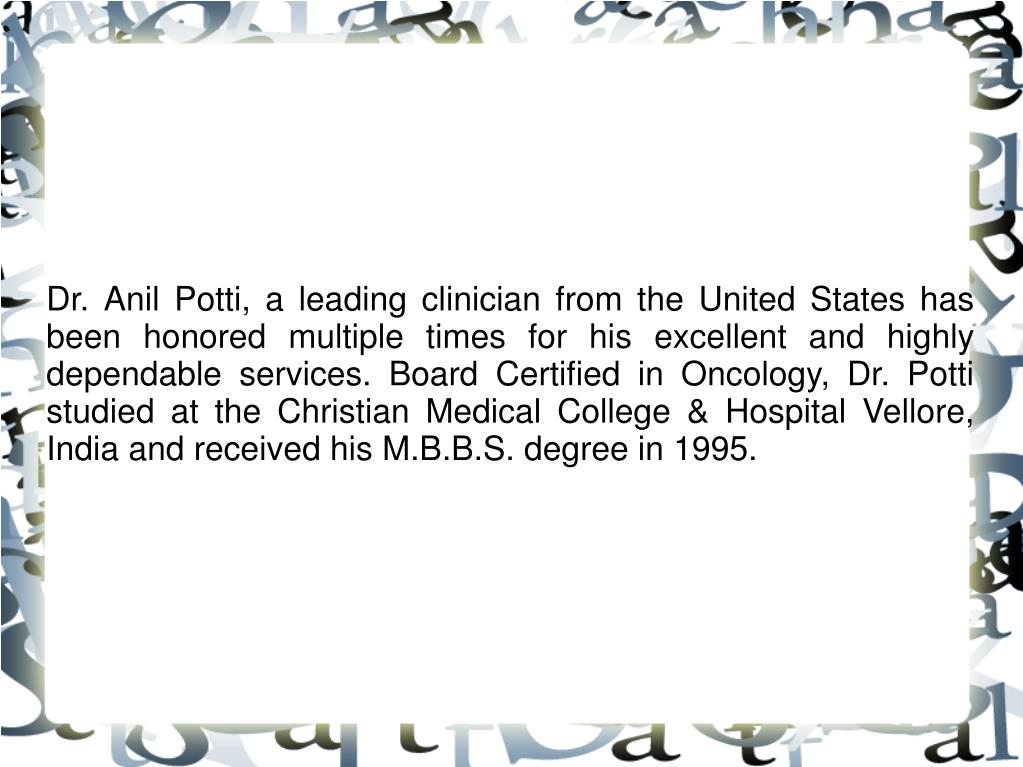 Dr. Anil Potti, a leading clinician from the United States has been honored multiple times for his excellent and highly dependable services. Board Certified in Oncology, Dr. Potti studied at the Christian Medical College & Hospital Vellore, India and received his M.B.B.S. degree in 1995.