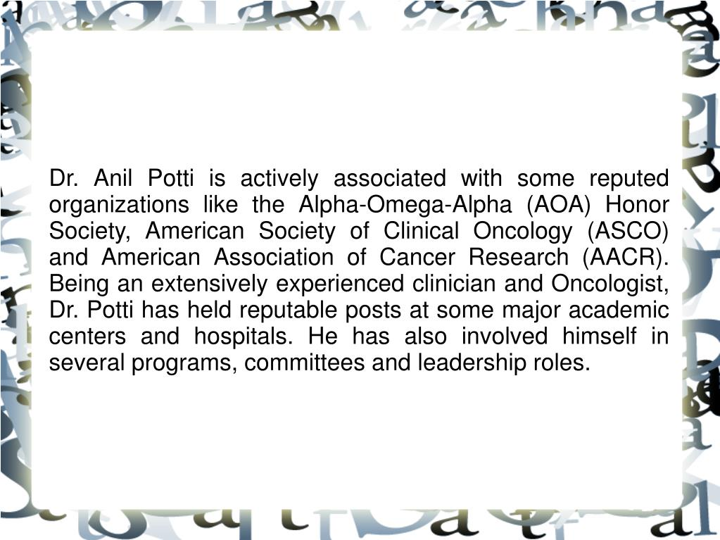 Dr. Anil Potti is actively associated with some reputed organizations like the Alpha-Omega-Alpha (AOA) Honor Society, American Society of Clinical Oncology (ASCO) and American Association of Cancer Research (AACR). Being an extensively experienced clinician and Oncologist, Dr. Potti has held reputable posts at some major academic centers and hospitals. He has also involved himself in several programs, committees and leadership roles.
