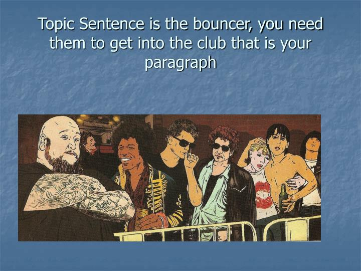 Topic Sentence is the bouncer, you need them to get into the club that is your paragraph