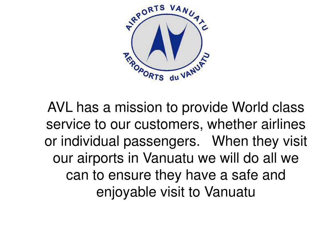 AVL has a mission to provide World class service to our customers, whether airlines or individual passengers.   When they visit our airports in Vanuatu we will do all we can to ensure they have a safe and enjoyable visit to Vanuatu