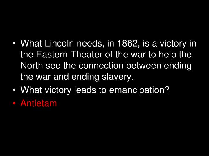 What Lincoln needs, in 1862, is a victory in the Eastern Theater of the war to help the North see the connection between ending the war and ending slavery.