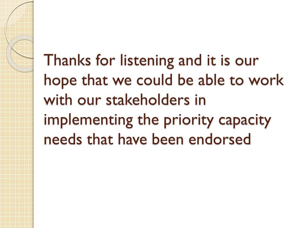 Thanks for listening and it is our hope that we could be able to work with our stakeholders in implementing the priority capacity needs that have been endorsed