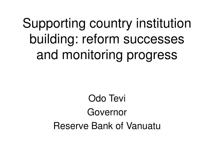 Supporting country institution building reform successes and monitoring progress