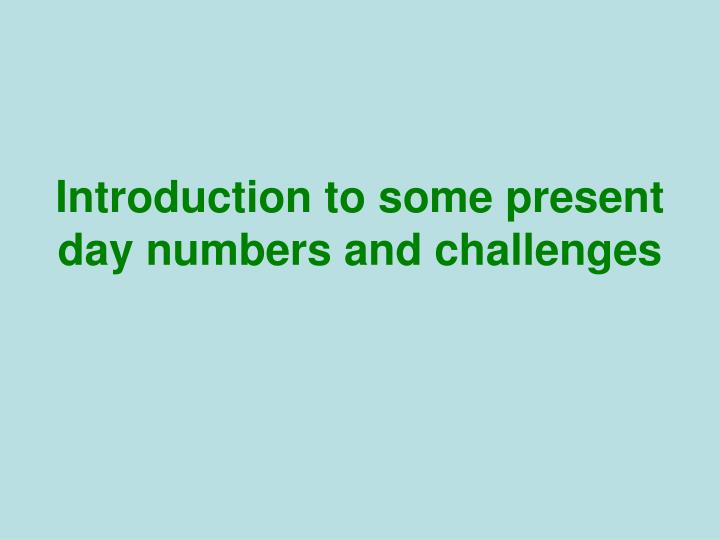 Introduction to some present day numbers and challenges