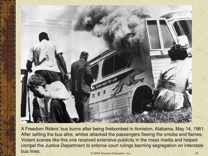 A Freedom Riders' bus burns after being firebombed in Anniston, Alabama, May 14, 1961. After setting the bus afire, whites attacked the passengers fleeing the smoke and flames. Violent scenes like this one received extensive publicity in the mass media and helped compel the Justice Department to enforce court rulings banning segregation on interstate bus lines.