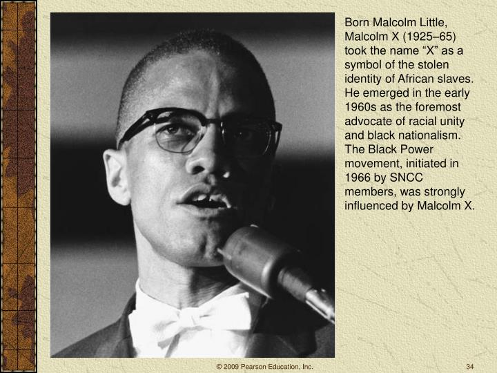 "Born Malcolm Little, Malcolm X (1925–65) took the name ""X"" as a symbol of the stolen identity of African slaves. He emerged in the early 1960s as the foremost advocate of racial unity and black nationalism. The Black Power movement, initiated in 1966 by SNCC members, was strongly influenced by Malcolm X."