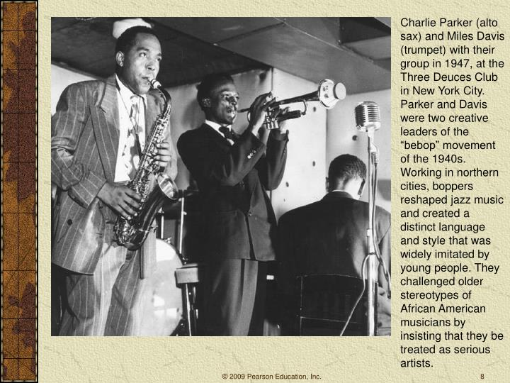 "Charlie Parker (alto sax) and Miles Davis (trumpet) with their group in 1947, at the Three Deuces Club in New York City. Parker and Davis were two creative leaders of the ""bebop"" movement of the 1940s. Working in northern cities, boppers reshaped jazz music and created a distinct language and style that was widely imitated by young people. They challenged older stereotypes of African American musicians by insisting that they be treated as serious artists."