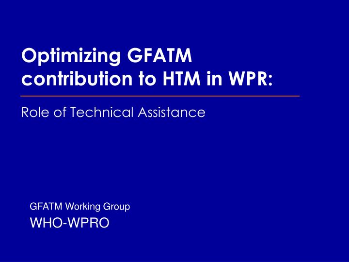 Optimizing gfatm contribution to htm in wpr role of technical assistance l.jpg