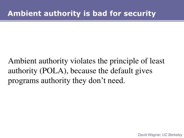 Ambient authority is bad for security