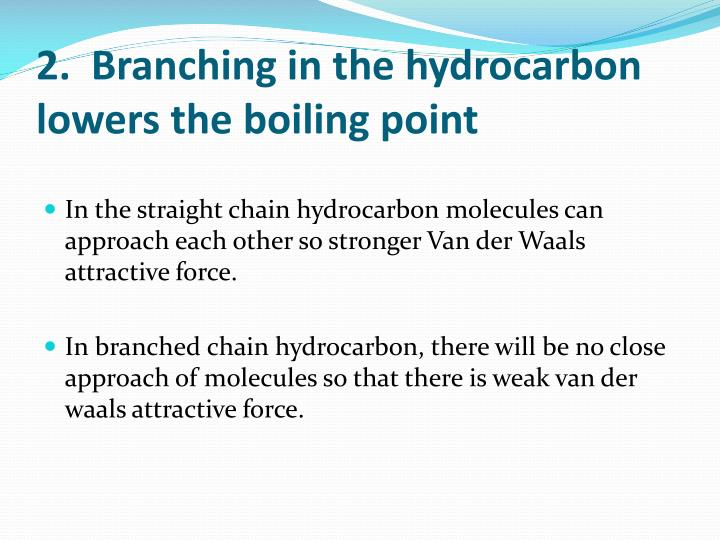 2.  Branching in the hydrocarbon lowers the boiling point