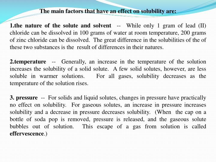 The main factors that have an effect on solubility are: