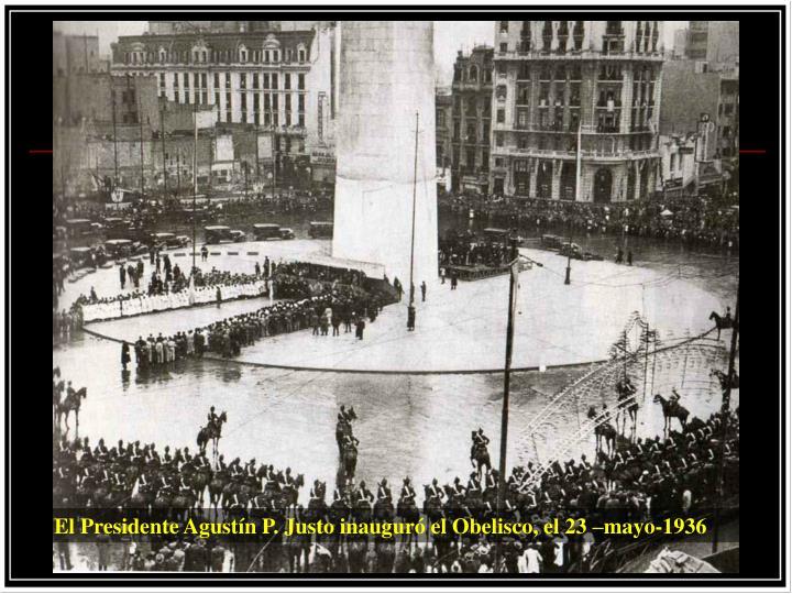 El Presidente Agustín P. Justo inauguró el Obelisco, el 23 –mayo-1936