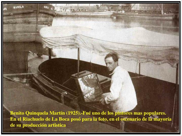Benito Quinquela Martín (1925).-Fué uno de los pintores mas populares. En el Riachuelo de La Boca posó para la foto, en el escenario de la mayoría de su producción artistica