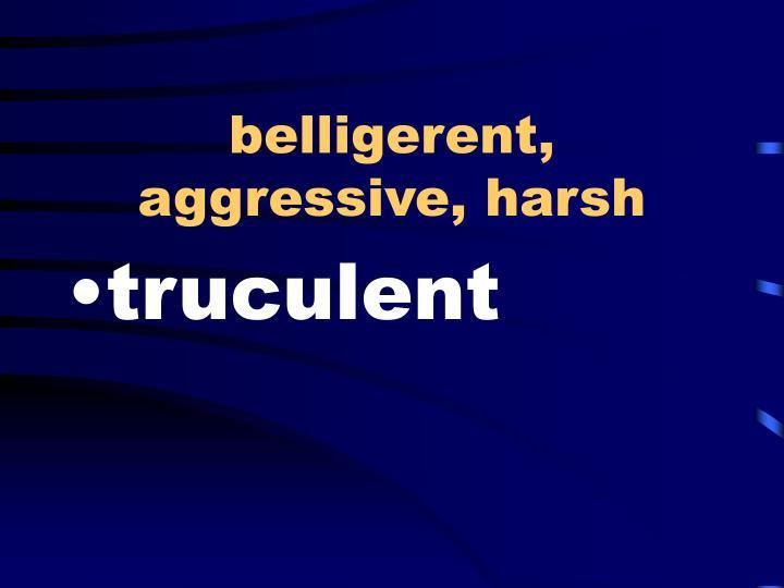 belligerent, aggressive, harsh