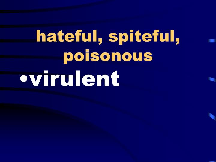 hateful, spiteful, poisonous