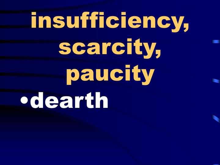 insufficiency, scarcity, paucity