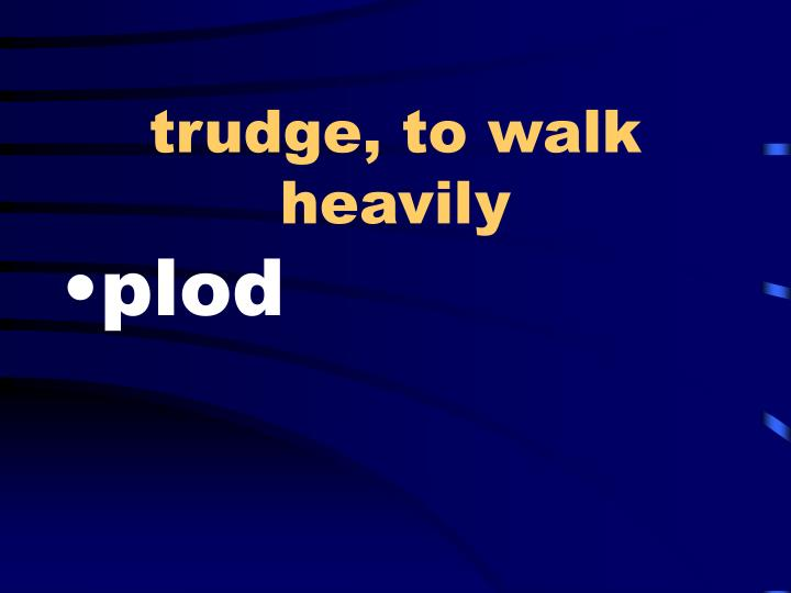 trudge, to walk heavily