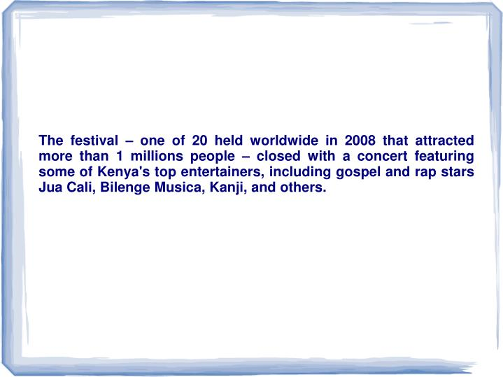 The festival – one of 20 held worldwide in 2008 that attracted more than 1 millions people – closed with a concert featuring some of Kenya's top entertainers, including gospel and rap stars Jua Cali, Bilenge Musica, Kanji, and others.
