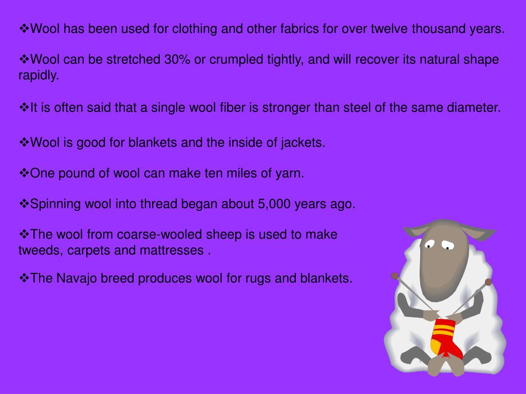 Wool has been used for clothing and other fabrics for over twelve thousand years.