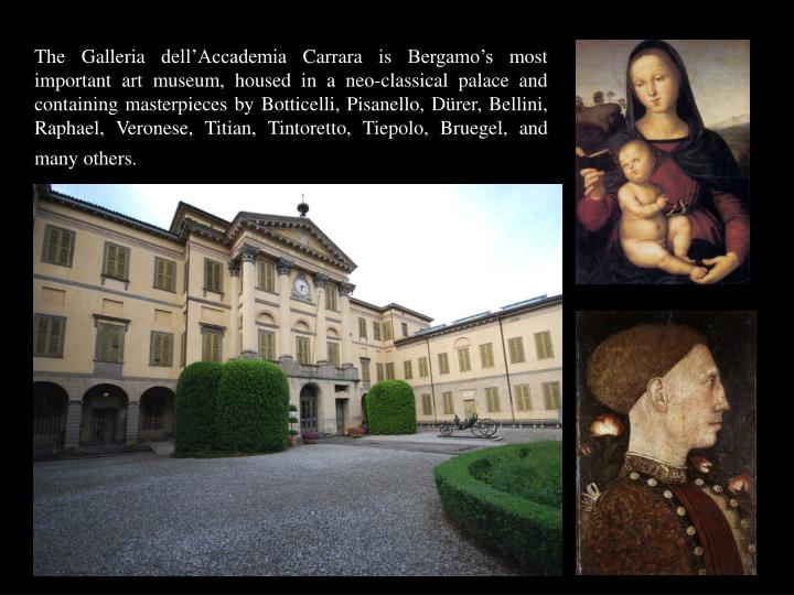 The Galleria dell'Accademia Carrara is Bergamo's most important art museum, housed in a neo-classical palace and containing masterpieces by Botticelli, Pisanello, Dürer, Bellini, Raphael, Veronese, Titian, Tintoretto, Tiepolo, Bruegel, and many others.