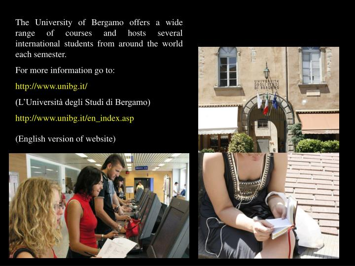 The University of Bergamo offers a wide range of courses and hosts several international students from around the world each semester.