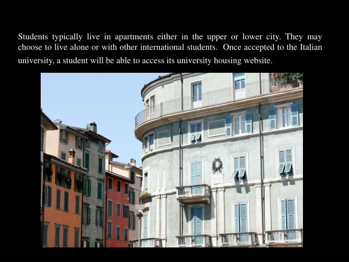 Students typically live in apartments either in the upper or lower city. They may choose to live alone or with other international students.  Once accepted to the Italian university, a student will be able to access its university housing website.