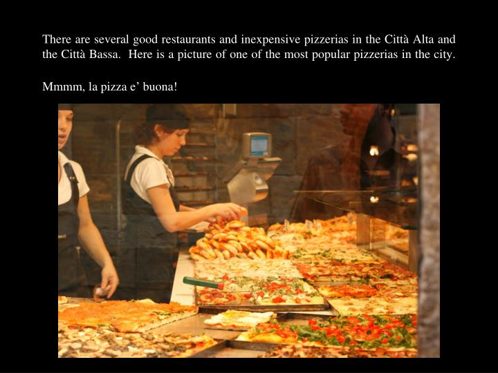 There are several good restaurants and inexpensive pizzerias in the Città Alta and the Città Bassa.  Here is a picture of one of the most popular pizzerias in the city.  Mmmm, la pizza e' buona!