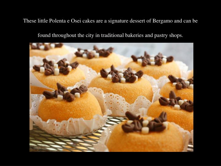 These little Polenta e Osei cakes are a signature dessert of Bergamo and can be found throughout the city in traditional bakeries and pastry shops.
