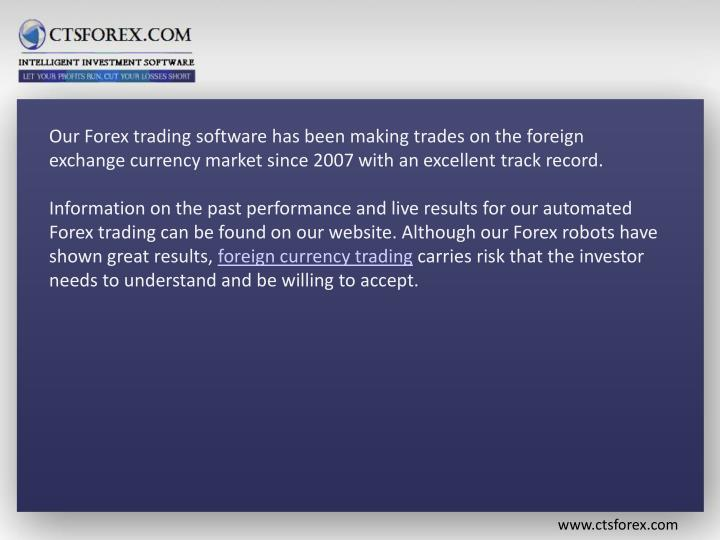 Our Forex trading software has been making trades on the foreign exchange currency market since 2007 with an excellent track record.