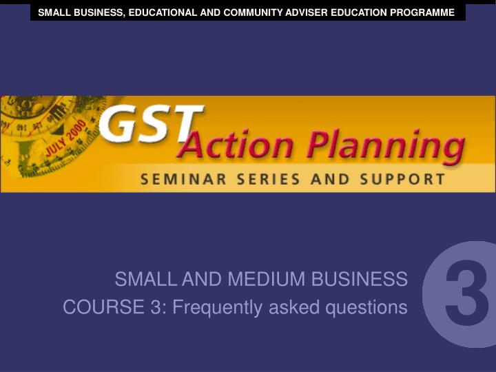 SMALL BUSINESS, EDUCATIONAL AND COMMUNITY ADVISER EDUCATION PROGRAMME