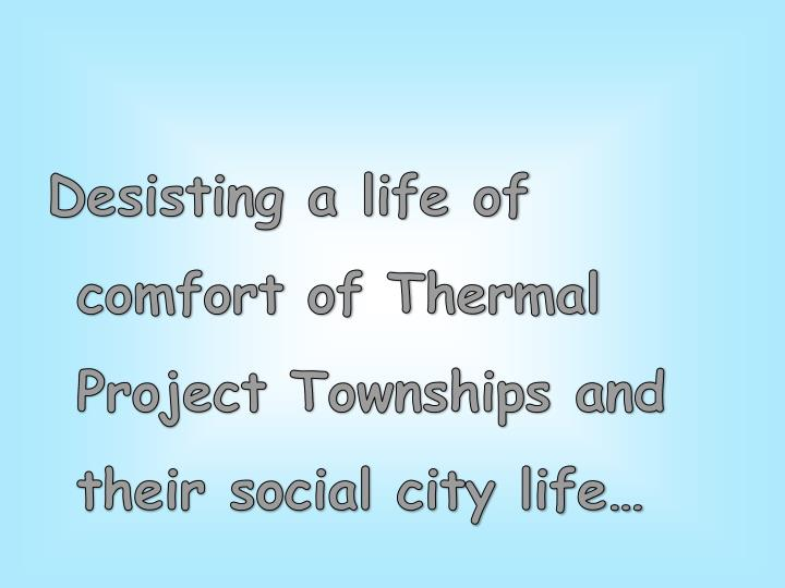 Desisting a life of comfort of Thermal Project Townships and their social city life…