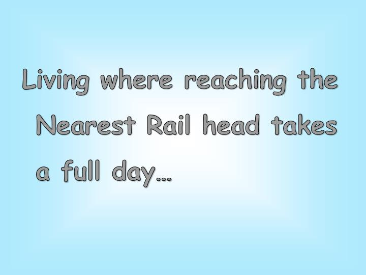 Living where reaching the Nearest Rail head takes a full day…