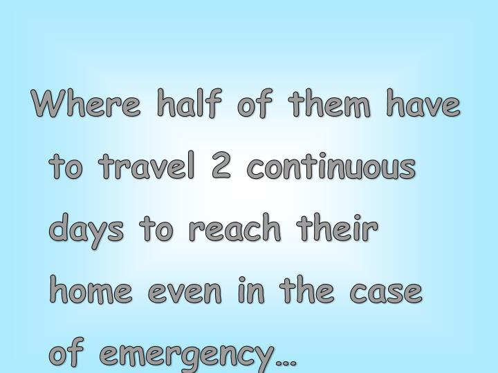 Where half of them have to travel 2 continuous days to reach their home even in the case of emergency…