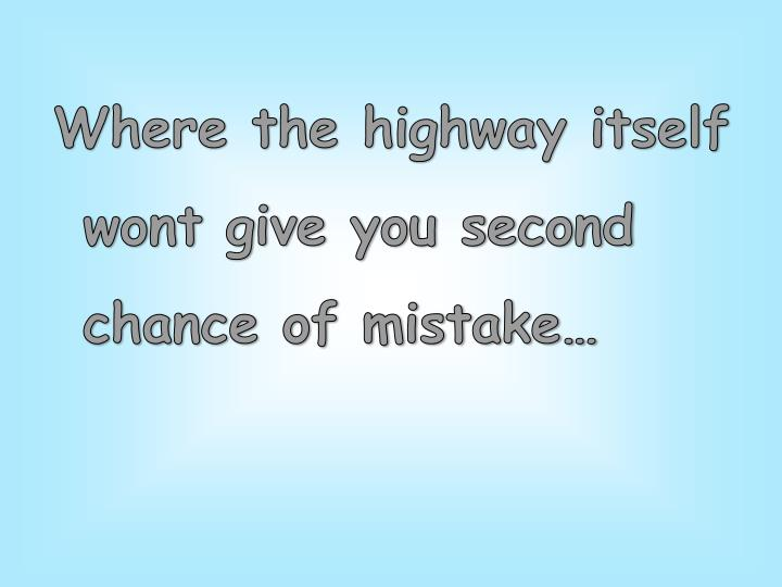 Where the highway itself wont give you second chance of mistake…