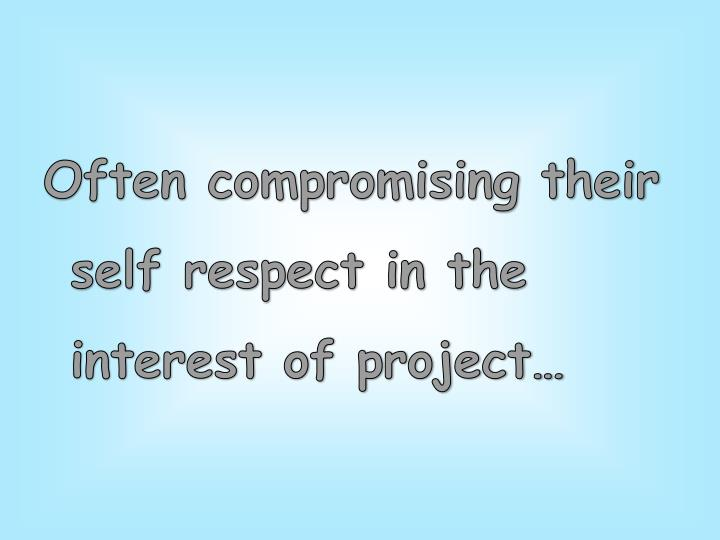 Often compromising their self respect in the interest of project…