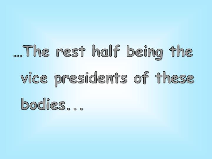 …The rest half being the vice presidents of these bodies...