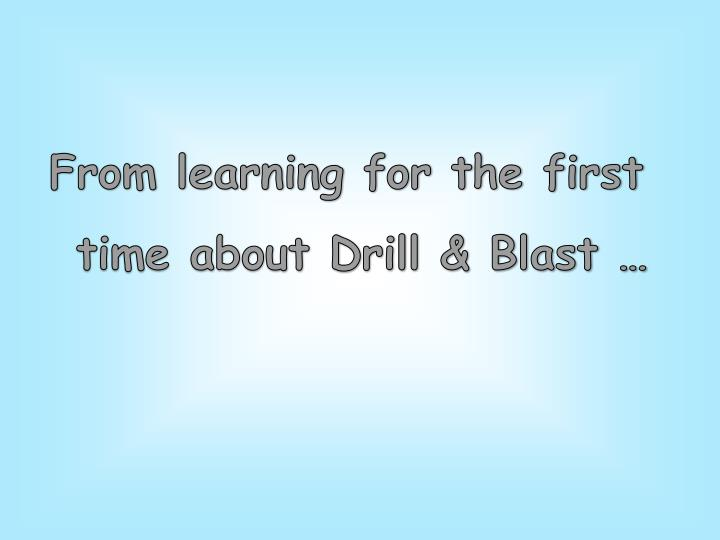 From learning for the first time about Drill & Blast …